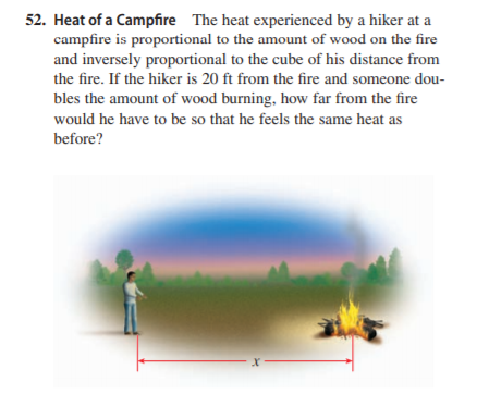 52. Heat of a Campfire The heat experienced by a hiker at a campfire is proportional to the amount of wood on the fire and inversely proportional to the cube of his distance from the fire. If the hiker is 20 ft from the fire and someone dou- bles the amount of wood burning, how far from the fire would he have to be so that he feels the same heat as before?