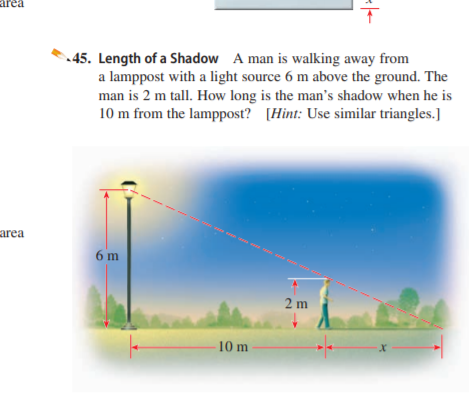 area 45. Length of a Shadow A man is walking away from a lamppost with a light source 6 m above the ground. The man is 2 m tall. How long is the man's shadow when he is 10 m from the lamppost? [Hint: Use similar triangles.] - on co area 6 m 2 m 10 m