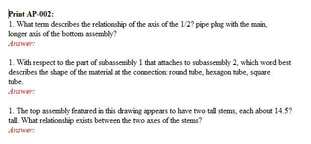 Print AP-002: 1. What term describes the relationship of the axis of the 1/2? pipe plug with the main, longer axis of the bottom assembly? Answer: 1. With respect to the part of subassembly 1 that attaches to subassembly 2, which word best describes the shape of the material at the connection: round tube, hexagon tube, square tube. Answer: 1. The top assembly featured in this drawing appears to have two tall stems, each about 14.5? tall. What relationship exists between the two axes of the stems? Answer: