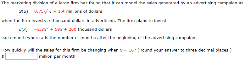 The marketing division of a large firm has found that it can model the sales generated by an advertising campaign as 1.4 millions of dollars S(u) 0.75u when the firm invests u thousand dollars in advertising. The firm plans to invest u(x)2.8x + 59x +200 thousand dollars each month where x is the number of months after the beginning of the advertising campaign How quickly will the sales for this firm be changing when x = 16? (Round your answer to three decimal places.) million per month A-