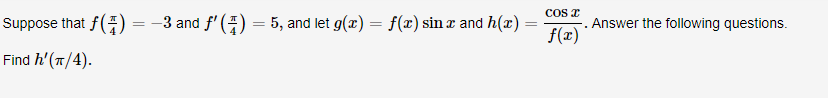 COS Suppose that f( =-3 and f( - 5, and let g(x) f(x) sinx and h(x) = Answer the following questions Find h'(T/4)