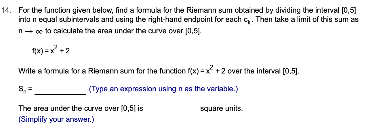 14. For the function given below, find a formula for the Riemann sum obtained by dividing the interval [0,5] into n equal subintervals and using the right-hand endpoint for each c. Then take a limit of this sum as n oo to calculate the area under the curve over [0,5] f(x)x+2 Write a formula for a Riemann sum for the function f(x) = x- +2 over the interval [0,5]. (Type an expression using n as the variable.) The area under the curve over [0,5] is square units (Simplify your answer.)