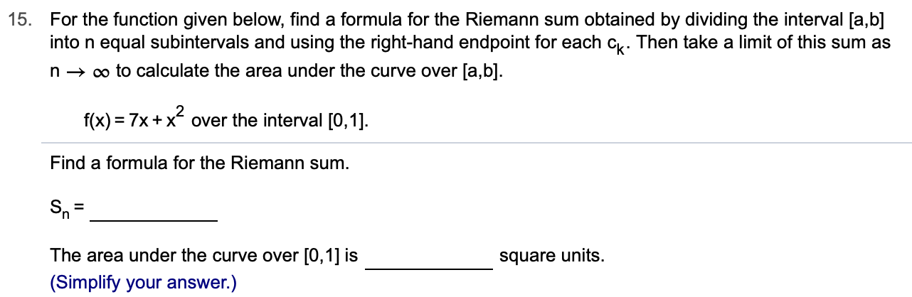 15. For the function given below, find a formula for the Riemann sum obtained by dividing the interval [a,b] into n equal subintervals and using the right-hand endpoint for each c. Then take a limit of this sum as oo to calculate the area under the curve over [a,b] n f(x) 7x+xover the interval [0,1] Find a formula for the Riemann sum Sn The area under the curve over [0,1] is square units (Simplify your answer.)