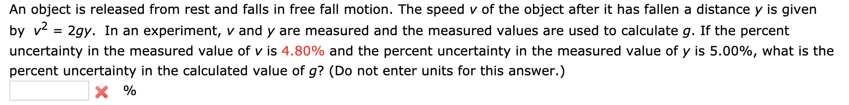 An object is released from rest and falls in free fall motion. The speed v of the object after it has fallen a distance y is given by v 2gy. In an experiment, v and y are measured and the measured values are used to calculate g. If the percent uncertainty in the measured value of v is 4.80% and the percent uncertainty in the measured value of y is 5.00%, what is the percent uncertainty in the calculated value of g? (Do not enter units for this answer.) X%