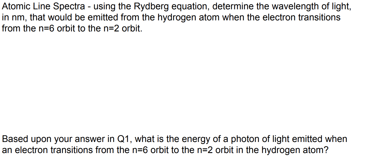 Atomic Line Spectra - using the Rydberg equation, determine the wavelength of light in nm, that would be emitted from the hydrogen atom when the electron transitions from the n-6 orbit to the n-2 orbit. Based upon your answer in Q1, what is thee energy of a photon of light emitted when an electron transitions from the n-6 orbit to the n-2 orbit in the hydrogen atom?