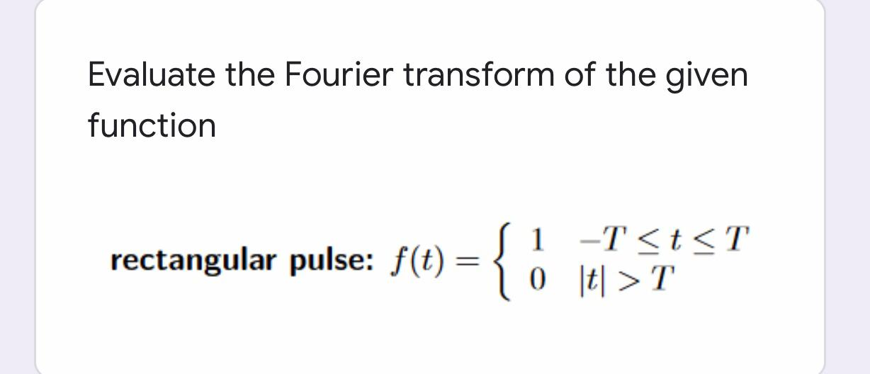 Evaluate the Fourier transform of the given function { 1 -T <t<T 0 t| >T rectangular pulse: f(t)