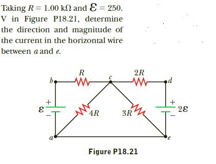 Taking R = 1.00 kN and E = 250. V in Figure Pl8.21, determine the direction and magnitude of the current in the horizontal wire between a and e. R 2R be 28 1. 4R 3R a' Figure P18.21