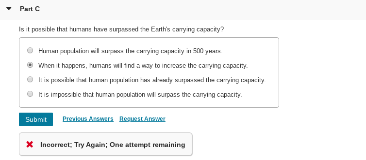 Part C Is it possible that humans have surpassed the Earth's carrying capacity? Human population will surpass the carrying capacity in 500 years. When it happens, humans will find a way to increase the carrying capacity. It is possible that human population has already surpassed the carrying capacity. It is impossible that human population will surpass the carrying capacity. Submit Previous Answers Request Answer X Incorrect; Try Again; One attempt remaining