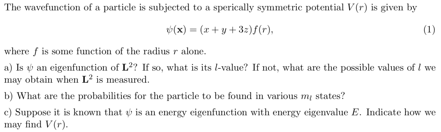 The wavefunction of a particle is subjected to a sperically symmetric potential V(r) is given by b(x)= (xy 32)f(r), (1) where f is some function of the radius r alone. a) Is an eigenfunction of L2? If so, what is its l-value? If not, what are the possible values of / we may obtain when L2 is measured. b) What are the probabilities for the particle to be found in various m states? c) Suppose it is known that b is an energy eigenfunction with energy eigenvalue E. Indicate how we may find V(r).