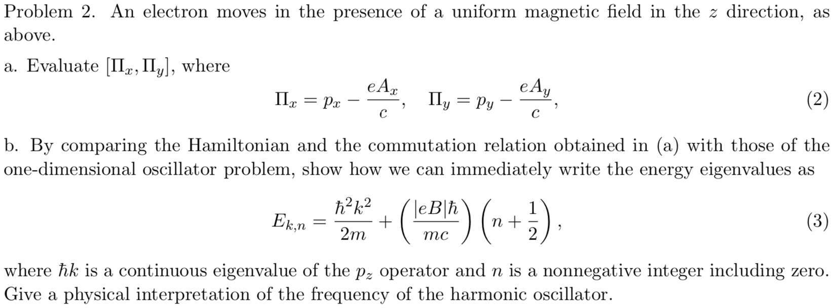 Problem 2. An electron moves in the presence of a uniform magnetic field in the z direction, as above. a. Evaluate II, II, where e А, eAy Py Ily (2) Ра с с b. By comparing the Hamiltonian and the commutation relation obtained in (a) with those of the one-dimensional oscillator problem, show how we can immediately write the energy eigenvalues as h2k2 leBh 1 Ek.n (3) 2m тс where hk is a continuous eigenvalue of the p2 operator and n is a nonnegative integer including zero. Give a physical interpretation of the frequency of the harmonic oscillator