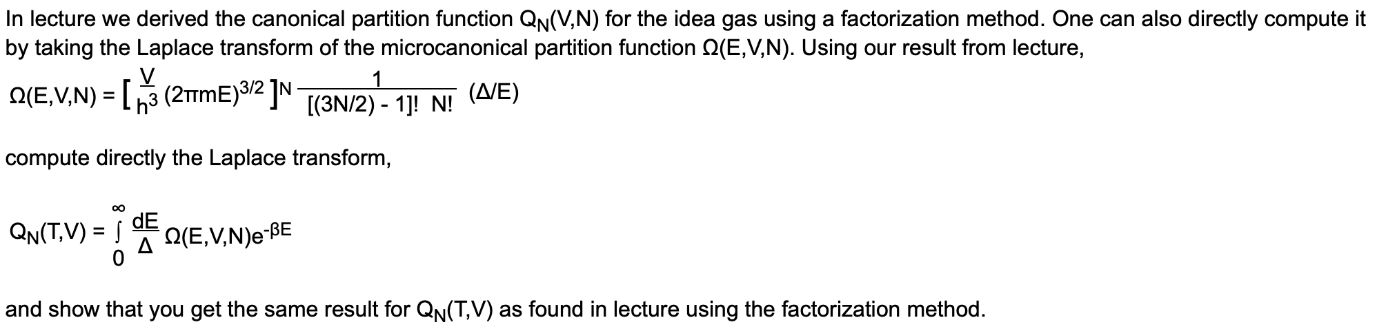 In lecture we derived the canonical partition function QN(V,N) for the idea gas using a factorization method. One can also directly compute it by taking the Laplace transform of the microcanonical partition function Q(E,V,N). Using our result from lecture, Q(E,V,N) = [3 (2TME)3/2 ]N [(3N/2) - 1]! N! (Δ/Ε) compute directly the Laplace transform, QN(T,V) =   dE A Q(E,V,N)e-BE and show that you get the same result for QN(T,V) as found in lecture using the factorization method.
