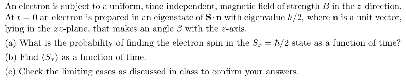 An electron is subject to a uniform, time-independent, magnetic field of strength B in the z-direction At t 0 an electron is prepared in an lying in the rz-plane, that makes an eigenstate of S n with eigenvalue h/2, wheren is a unit vector angle B with the z-axis. (a) What is the probability of finding the electron spin in the Sa = h/2 state as a function of time? (b) Find (Sa) as a function of time (c) Check the limiting cases as discussed in class to confirm your answers.