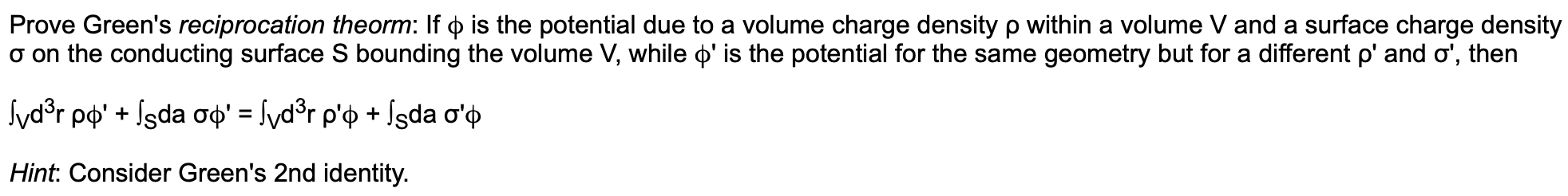 Prove Green's reciprocation theorm: If p is the potential due to a volume charge density p within a volume V and a surface charge density a on the conducting surface S bounding the volume V, while ' is the potential for the same geometry but for a different p' and o', then vdsr ppIsda op' = /vd°r p'p + fsda o'p Hint: Consider Green's 2nd identity.