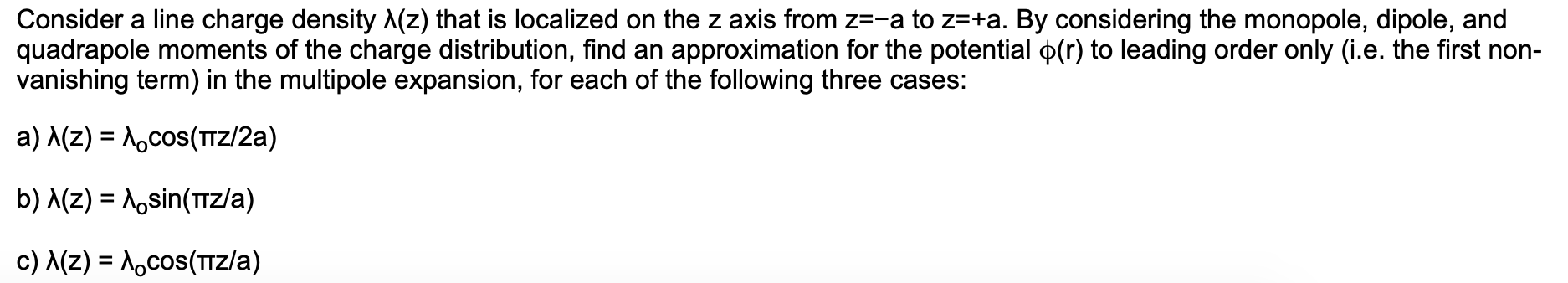 Consider a line charge density A(z) that is localized on the z axis from z=-a to z=+a. By considering the monopole, dipole, and quadrapole moments of the charge distribution, find an approximation for the potential p(r) to leading order only (i.e. the first non- vanishing term) in the multipole expansion, for each of the following three cases: a) A(z) Acos(TZ/2a) b) A(z) Aosin(TZ/a) c) MZ) Aocos(Tz/a)