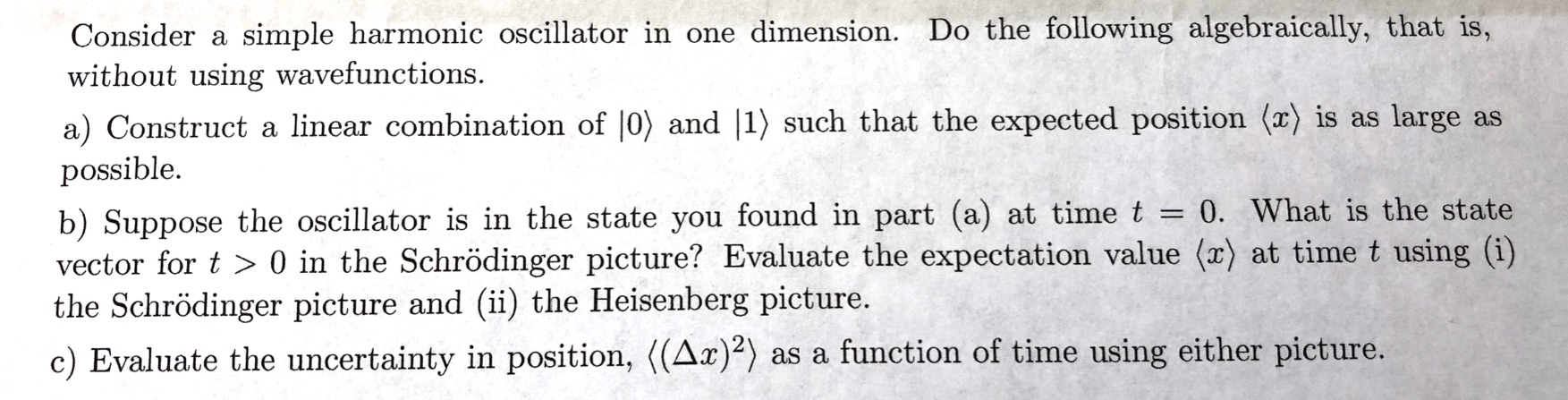 Consider a simple harmonic oscillator in one dimension. Do the following algebraically, that is, without using wavefunctions. a) Construct a linear combination of |0) and |1) such that the expected position (x) is as large as possible b) Suppose the oscillator is in the state you found in part (a) at time t - vector for t> 0 in the Schrödinger picture? Evaluate the expectation value (x) at time t using (i) the Schrödinger picture and (ii) the Heisenberg picture. 0. What is the state c) Evaluate the uncertainty in position, ((Ax)) as a function of time using either picture.