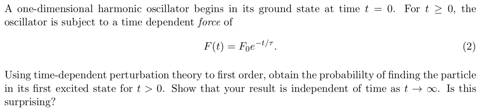 A one-dimensional harmonic oscillator begins in its ground state at time t = 0. For t > 0, the oscillator is subject to a time dependent force of F(t) Foet/ (2) Using time-dependent perturbation theory to first order, obtain the probabililty of finding the particle in its first excited state for t > 0. Show that your result is independent of time as t > o0. Is this surprising?