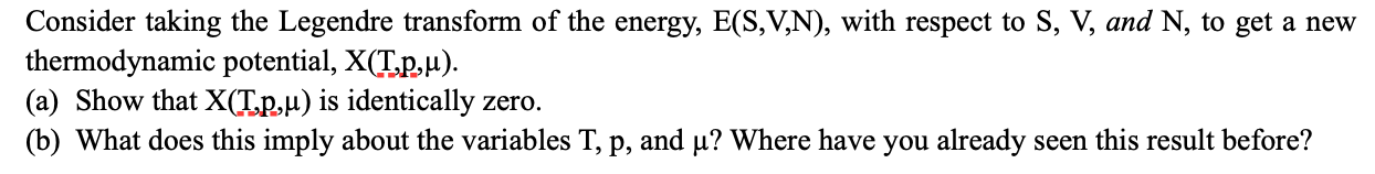 Consider taking the Legendre transform of the energy, E(S,V,N), with respect to S, V, and N, to get a new thermodynamic potential, X(T.p,u). (a) Show that X(T.p,µ) is identically zero. (b) What does this imply about the variables T, p, and µ? Where have you already seen this result before?