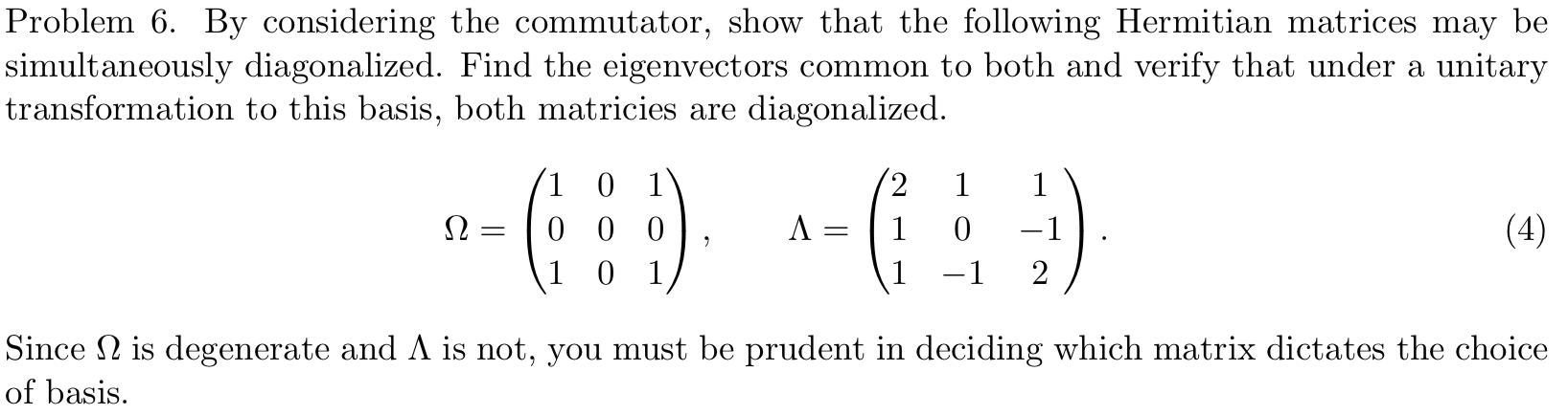 Problem 6 By considering the commutator, show that the following Hermitian matrices may be |simultaneously diagonalized. Find the eigenvectors common to both and verify that under a unitary transformation to this basis, both matricies are diagonalized 2 1 0 1 1 1 (4) 0 0 0 1 -1 2 1 0 1 -1 Since is degenerate and A is not, you must be prudent in deciding which matrix dictates the choice of basis