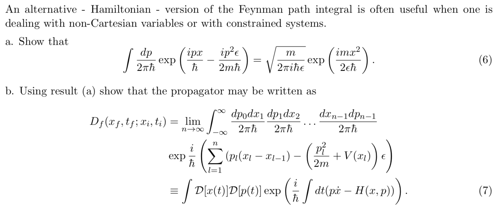 An alternative - Hamiltonian version of the Feynman path integral is often useful when one is dealing with non-Cartesian variables or with constrained systems a. Show that imx2 dp exp 2пh iрх S m (6) exp 27Tihe 2eh 2mh b. Using result (a) show that the propagator may be written as dx n-1dpn-1 dpod dpidax2 Dj (xf,t;Xi, ti) = lim n o 27Th 2тћ 2πh (PI( - V(x)E 2m exp h l=1 dtpHa,p) ED(t)Dp(t)] exp (7) h