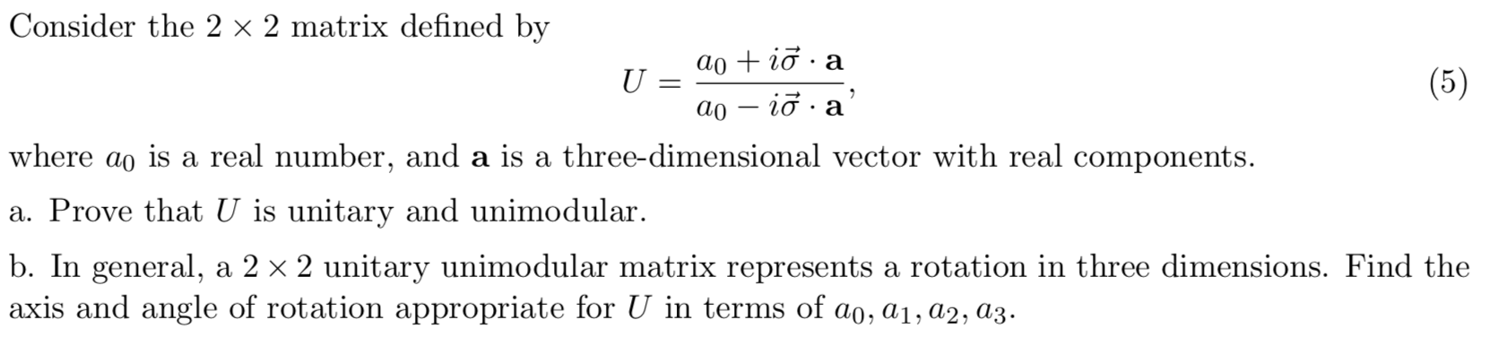Consider the 2 x 2 matrix defined by aoi a U . (5) ао — iд .a where ao is a real number, and a is a three-dimensional vector with real components. a. Prove that U is unitary and unimodular b. In general, a 2 x 2 unitary unimodular matrix represents a rotation in three dimensions. Find the axis and angle of rotation appropriate for U in terms of ao, ai, a2, a3