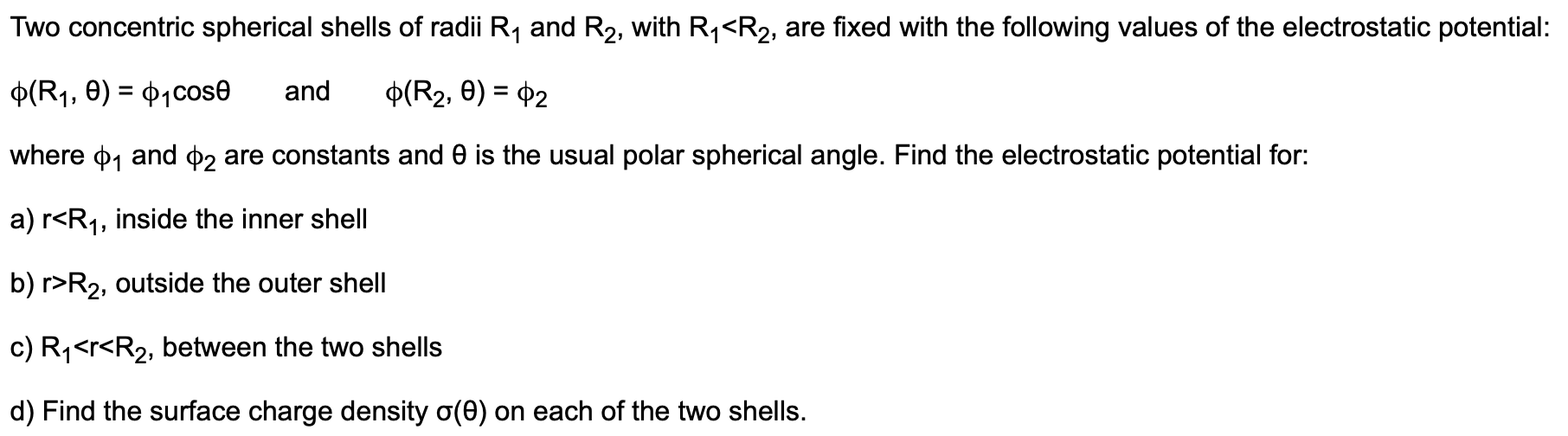 Two concentric spherical shells of radii R1 and R2, with R1<R2, are fixed with the following values of the electrostatic potential: p(R1, e) P1Cose and p(R2, 0) 2 where p1 and p2 are constants and 0 is the usual polar spherical angle. Find the electrostatic potential for: a) r<R1, inside the inner shell b) r R2, outside the outer shell c) R1<r<R2, between the two shells d) Find the surface charge density o(e) on each of the two shells.