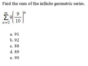 Find the sum of the infinite geometric series. Σ9 10 n=0 a. 91 b. 92 c. 88 d. 89 e. 90