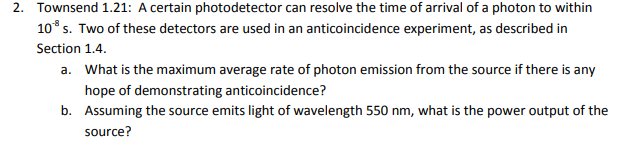 Townsend 1.21: A certain photodetector can resolve the time of arrival of a photon to within 2. 108 s. Two of these detectors are used in an anticoincidence experiment, as described in Section 1.4. a. What is the maximum average rate of photon emission from the source if there is any hope of demonstrating anticoincidence? b. Assuming the source emits light of wavelength 550 nm, what is the power output of the source?