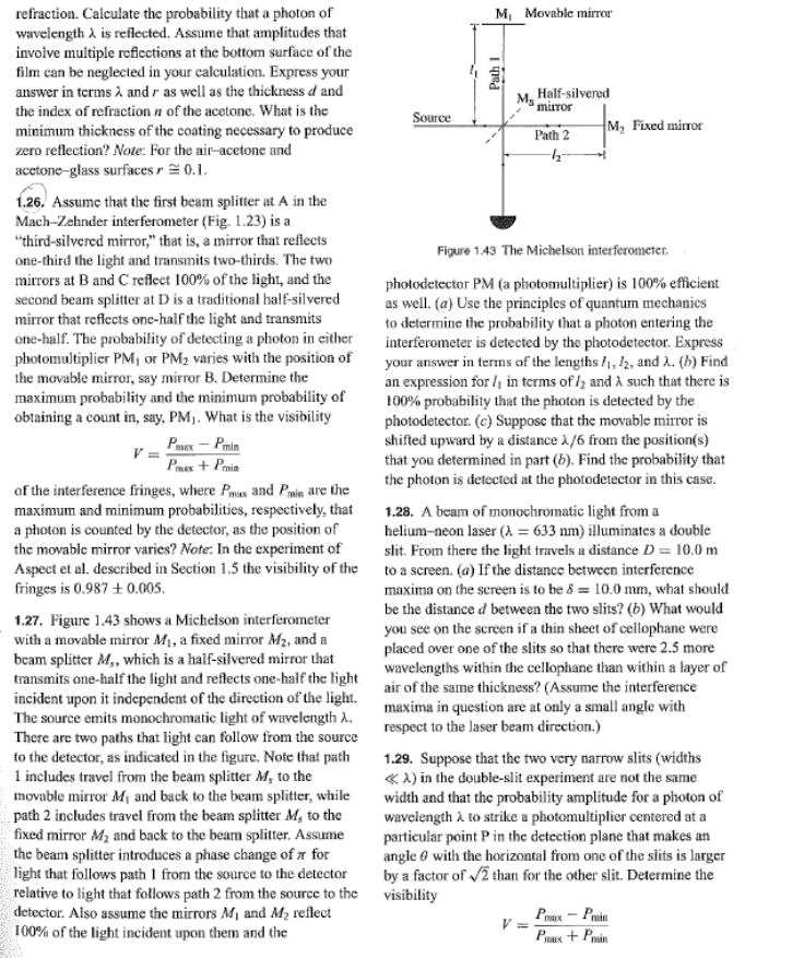 """refraction. Calculate the probability that a photon of wavelength A is reflected. Assume that amplitudes that involve multiple reficctions at the bottom surface of the film ean be neglected in your calculation. Express your answer in terms A and r as well as the thickness d and M, Movable mirror Half-silvered Ms 'miror the index of refraction n of the acetone. What is the minimum thickness of the coating necessary to produce zero reflection? Note: For the air-acetone and Source M, Fixed mirror Path 2 acetone-glass surfaces r 0.1 1.26. Assume that the first beam splitter at A in the Mach-Zehnder interferometer (Fig. 1.23) is a """"third-silvered mirror,"""" that is, a mirror that reflects one-third the light and transmits two-thirds. The two mirrors at Band C reflect 100% of the light, and the second beam splitter at D is a traditional half-silvered mirror that reflects one-half the light and transmits one-half. The probability of detecting a photon in either photomultiplier PM, or PM2 varies with the position of the movable mirror, say mirror B. Determine the maximum probability and the minimum probability of obtaining a count in, say, PM. What is the visibility Figure 143 The Michelson interferometer photodetector PM (a photomultiplier) is 100% efficient as well. (a) Use the principles of quantum mechanics to determine the probability that a photon entering the interferometer is detected by the photodetector. Express your answer in terms of the lengths , 12, and . (b) Find an expression for in terms of and A such that there is 00 probability that the photon is detected by the photodetector. (e) Suppose that the movable mirror is shifted upward by a distance /6 from the position(s) that you determined in part (b). Find the probability that the photon is detected at the photodetector in this case. PmaxPin PxPin of the interference fringes, where Pmax and Pmin are the maximum and minimum probabilities, respectively, that a photon is counted by the detector, as the position """