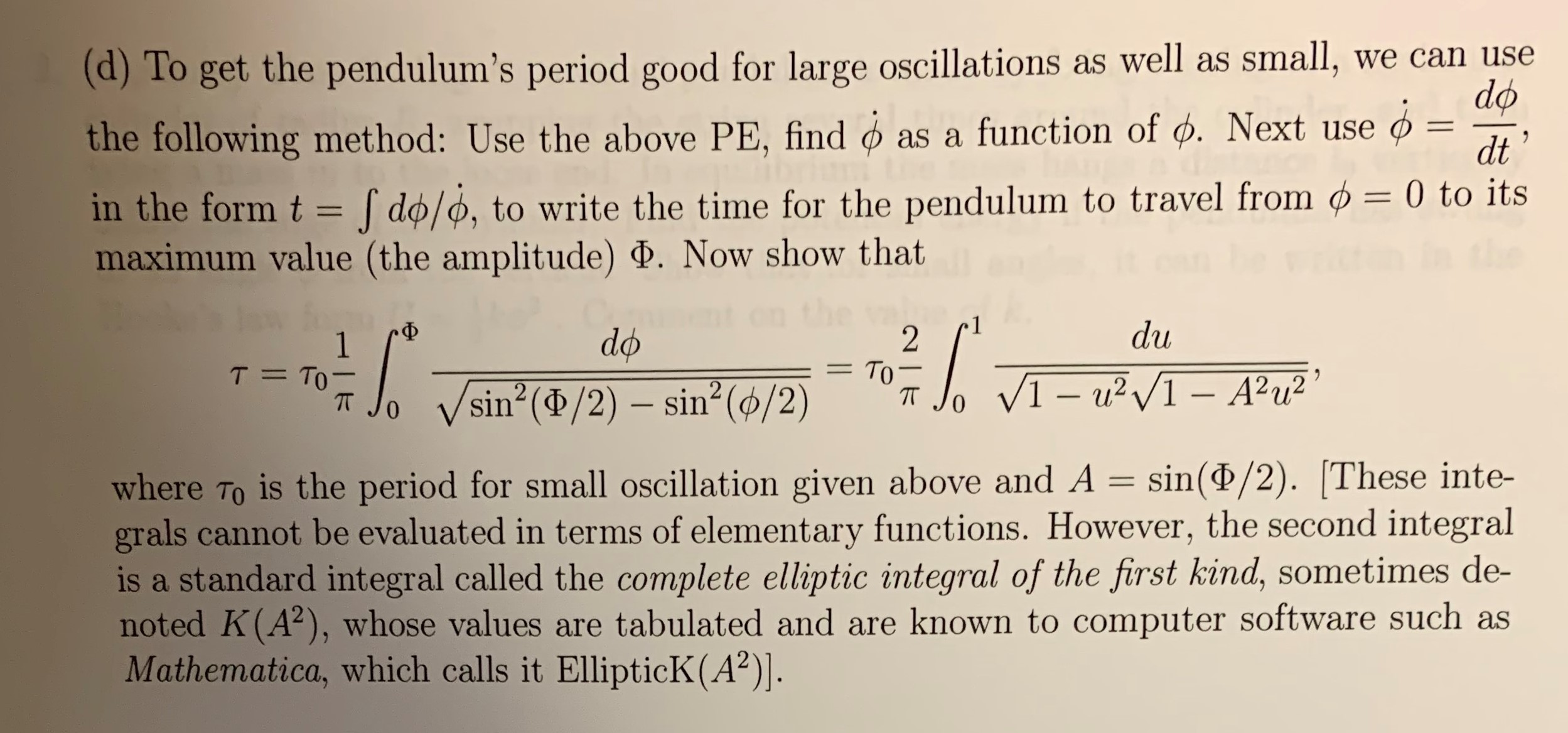 (d)To get the pendulum's period good for large oscillations as well as small, the following method: Use the above PE, find we can use do as a function of d. Next use 11 dt in the form t do/o, to write the time for the pendulum to travel from ø = 0 to its maximum value (the amplitude) . Now show that du -Ф do 2 То - T TO 1 VI-u2I-A2u2 sin (d/2) sin2 (ø/2) 0 is the period for small oscillation given above and A = sin(P/2). These inte- where To grals cannot be evaluated in terms of elementary functions. However, the second integral is a standard integral called the complete elliptic integral of the first kind, sometimes de- noted K(A2), whose values are tabulated and are known to computer software such as Mathematica, which calls it EllipticK (A2)].