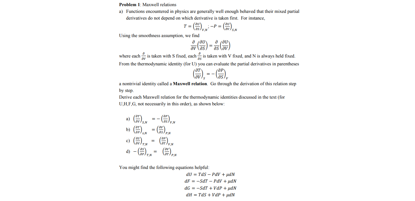 Problem 1: Maxwell relations a) Functions encountered in physics are generally well enough behaved that their mixed partial derivatives do not depend on which derivative is taken first. For instance, -P = aslvN S,N Using the smoothness assumption, we find д гди- where each av is taken with S fixed, each is taken with V fixed, and N is always held fixed. From the thermodynamic identity (for U) you can evaluate the partial derivatives in parentheses a nontrivial identity called a Maxwell relation. Go through the derivation of this relation step by step. Derive each Maxwell relation for the thermodynamic identities discussed in the text (for U,H,F,G, not necessarily in this order), as shown below: a) lav S,N as/y.N b) s/ P.N N*() d) - (), c) ат/у av ат/ р N You might find the following equations helpful: dU = TdS – PdV + µdN dF = -SdT – PdV + µdN dG = -SdT + VdP + µdN dH = TdS + VdP + µdN