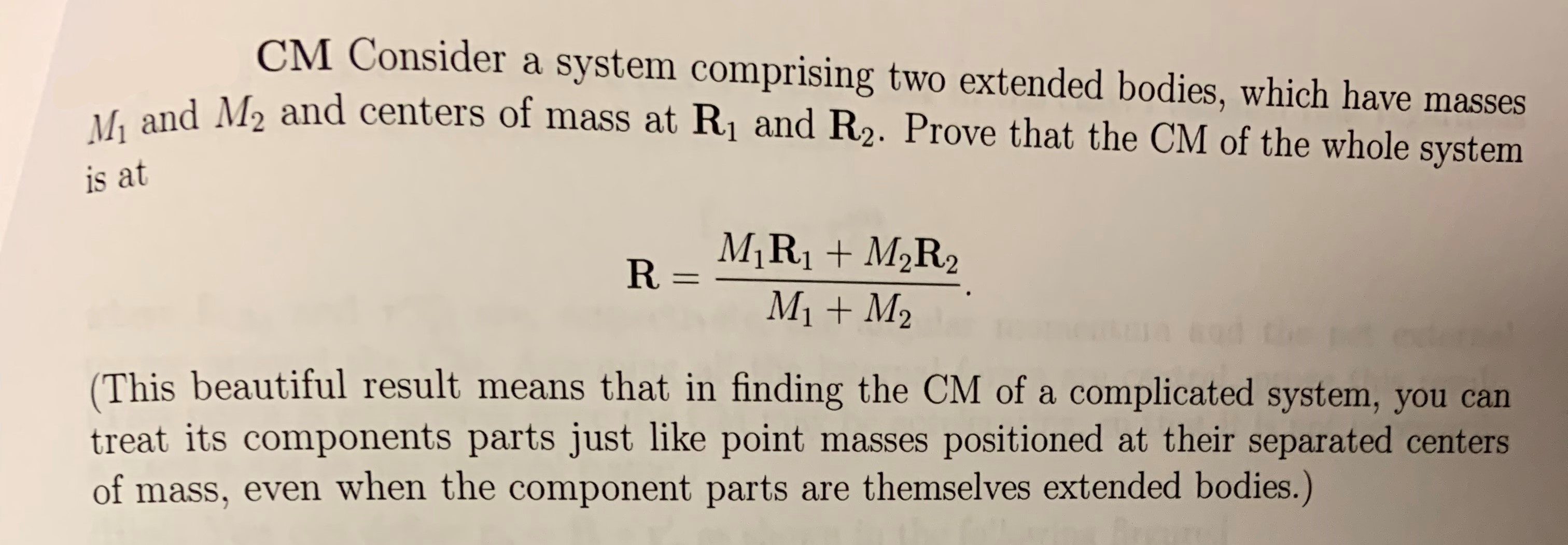 CM Consider a system comprising two extended bodies, which have masses M1 and M2 and centers of mass at R1 and R2. Prove that the CM of the whole system is at R-MIRI+M2R2 M1M2 (This beautiful result means that in finding the CM of a complicated system, you can treat its components parts just like point masses positioned at their separated centers of mass, even when the component parts are themselves extended bodies.)