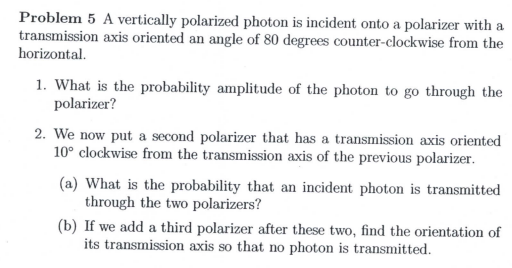 Problem 5 A vertically polarized photon is incident onto a polarizer with a transmission axis oriented an angle of 80 degrees counter-clockwise from the horizontal 1. What is the probability amplitude of the photon to go through the polarizer? 2. We now put a second polarizer that has a transmission axis oriented 10° clockwise from the transmission axis of the previous polarizer (a) What is the probability that an incident photon is transmitted through the two polarizers? (b) If we add a third polarizer after these two, find the orientation of its transmission axis so that no photon is transmitted