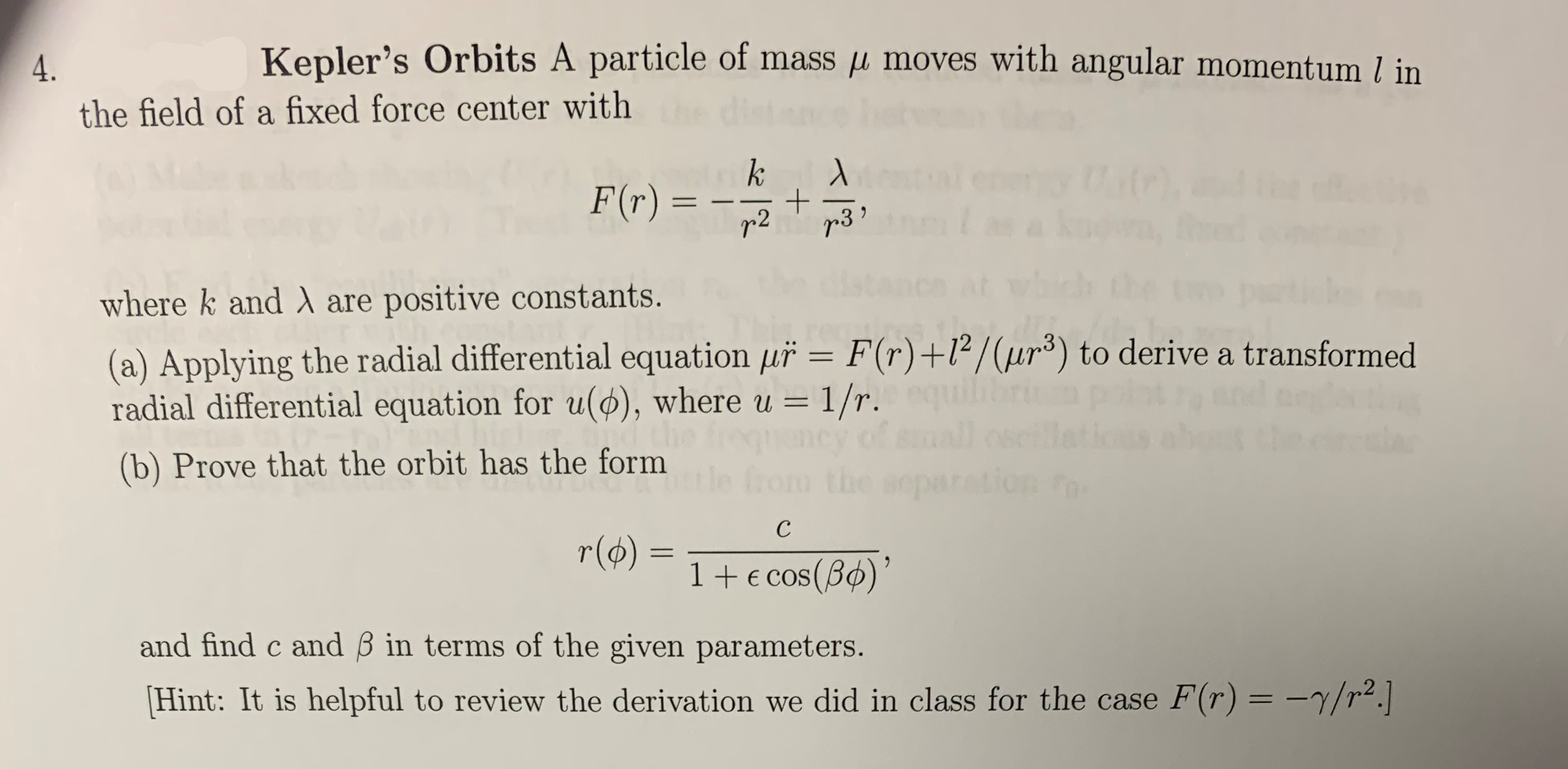 Kepler's Orbits A particle of mass p moves with angular momentum l in the field of a fixed force center with k F(r) = + r3 r 2 where k and A are positive constants. (a) Applying the radial differential equation uř = F(r) +l2/(ur3) to derive a transformed radial differential equation for u(), where u = 1/r. (b) Prove that the orbit has the form tle from the separation с r(o) 1+E cos (B) and find c and B in terms of the given parameters. Hint: It is helpful to review the derivation we did in class for the case F(r) = -7/r2.