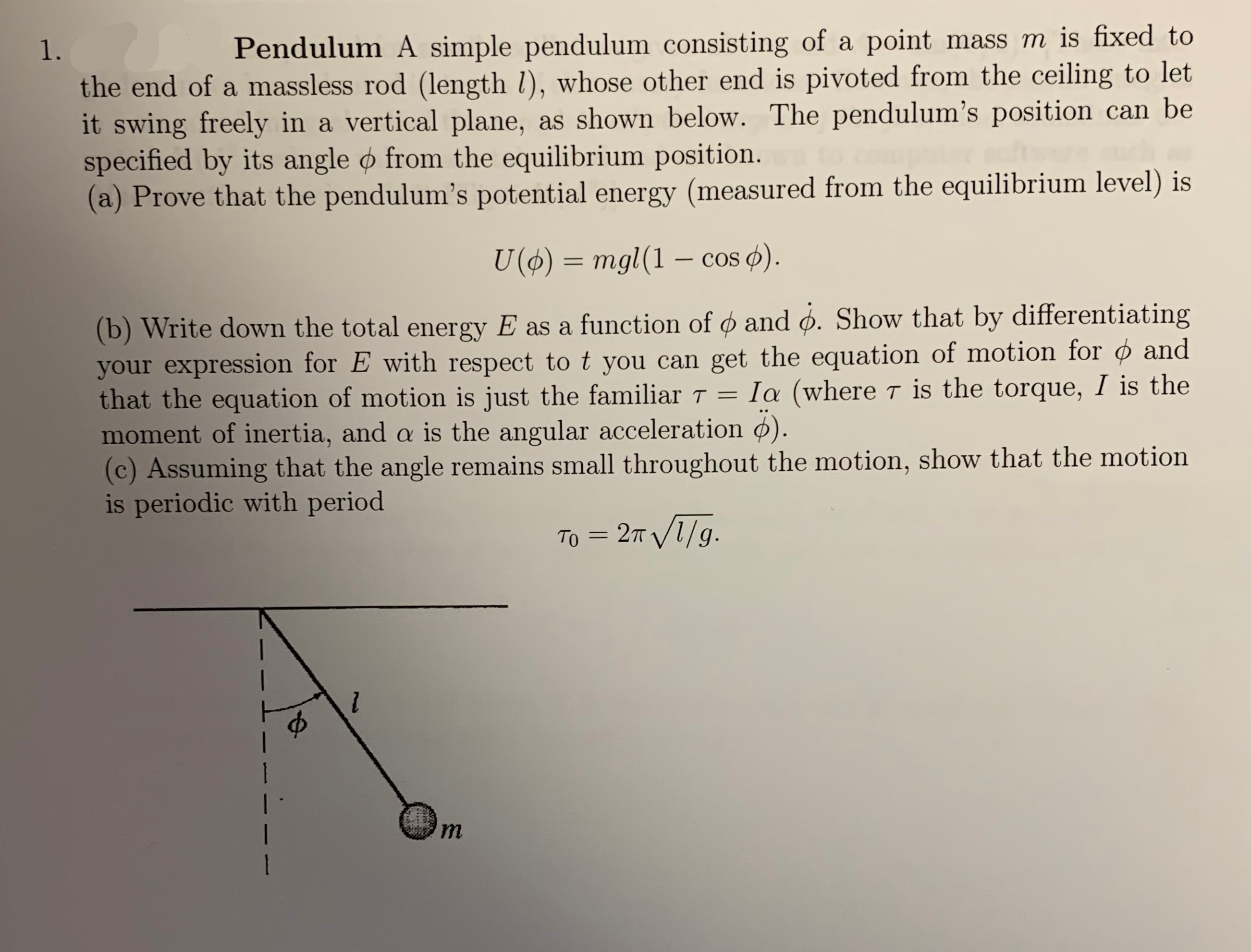 mass m is fixed to Pendulum A simple pendulum consisting of a point 1. the end of a massless rod (length /), whose other end is pivoted from the ceiling to let it swing freely in a vertical plane, specified by its angle o from the equilibrium position. (a) Prove that the pendulum's potential energy (measured from the equilibrium level) is as shown below. The pendulum's position can be U ()mgl (1 - cos ) (b) Write down the total energy E as a function of and o. Show that by differentiating your expression for E with respect to t you can get the equation of motion for ¢ and that the equation of motion is just the familiar T moment of inertia, and a is the angular acceleration ). (c) Assuming that the angle remains small throughout the motion, show that the motion is periodic with period Ia (where T is the torque, I is the - 2т V1/9. Tо m 1