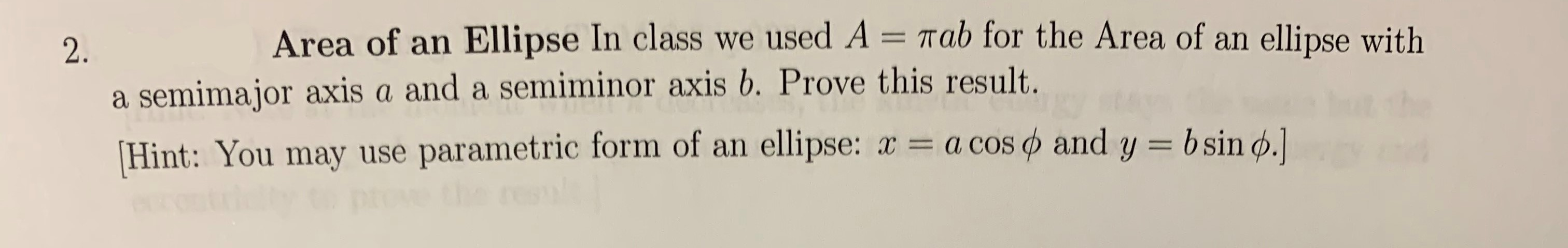 Area of an Ellipse In class we used A = Tab for the Area of an ellipse with 2. a semimajor axis a and a semiminor axis b. Prove this result. Hint: You may use parametric form of an ellipse: x a cos and y = bsin d.]