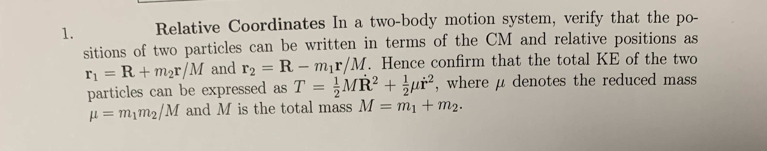 Relative Coordinates In a two-body motion system, verify that the po- 1. sitions of two particles can be written in terms of the CM and relative positions as r1 = R+m2r/M and r2 = R - mir/M. Hence confirm that the total KE of the two particles can be expressed as T = MR2 ur, where u denotes the reduced mass = m1m2/M and M is the total mass M = m1 + m2.