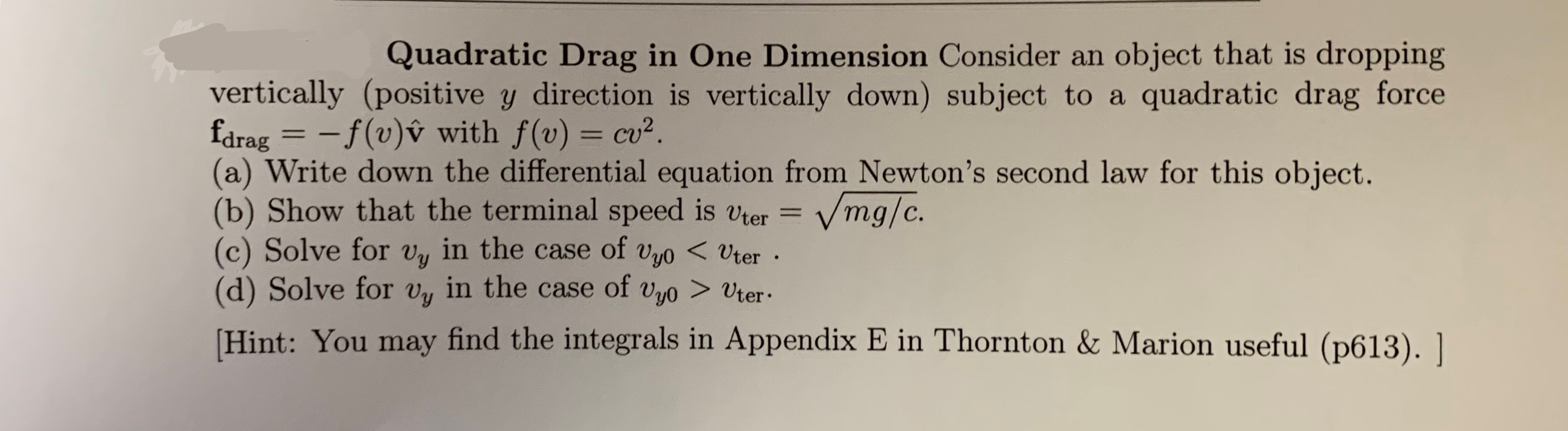Quadratic Drag in One Dimension Consider an object that is dropping quadratic drag force vertically (positive y direction is vertically down) subject to a fdrag = -f(v)v with f(v) cu2. (a) Write down the differential equation from Newton's second law for this object. (b) Show that the terminal speed is vter = (c) Solve for vy in the case of vyo<Uter (d) Solve for v in the case of vyo> Uter Vmg/c. Hint: You may find the integrals in Appendix E in Thornton & Marion useful (p613). |