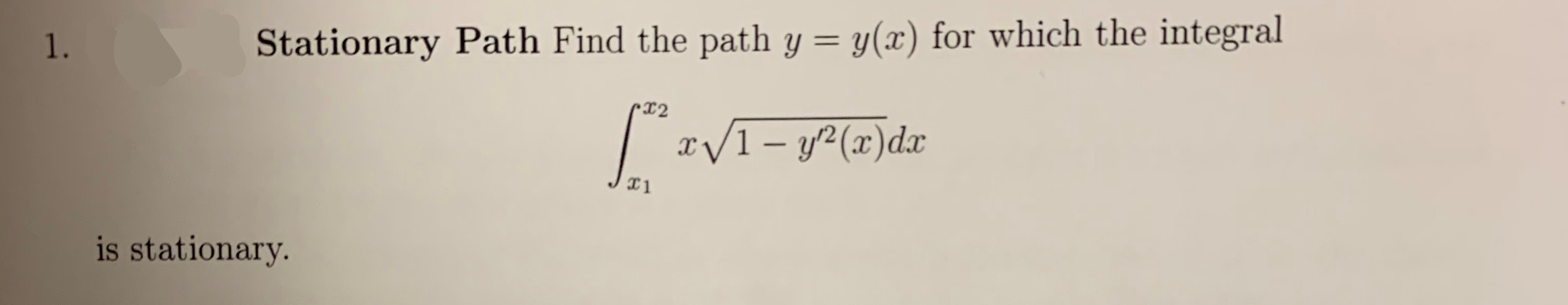 y(x) for which the integral Stationary Path Find the path y 1. X2 I/1-y2(x)dx X1 is stationary.