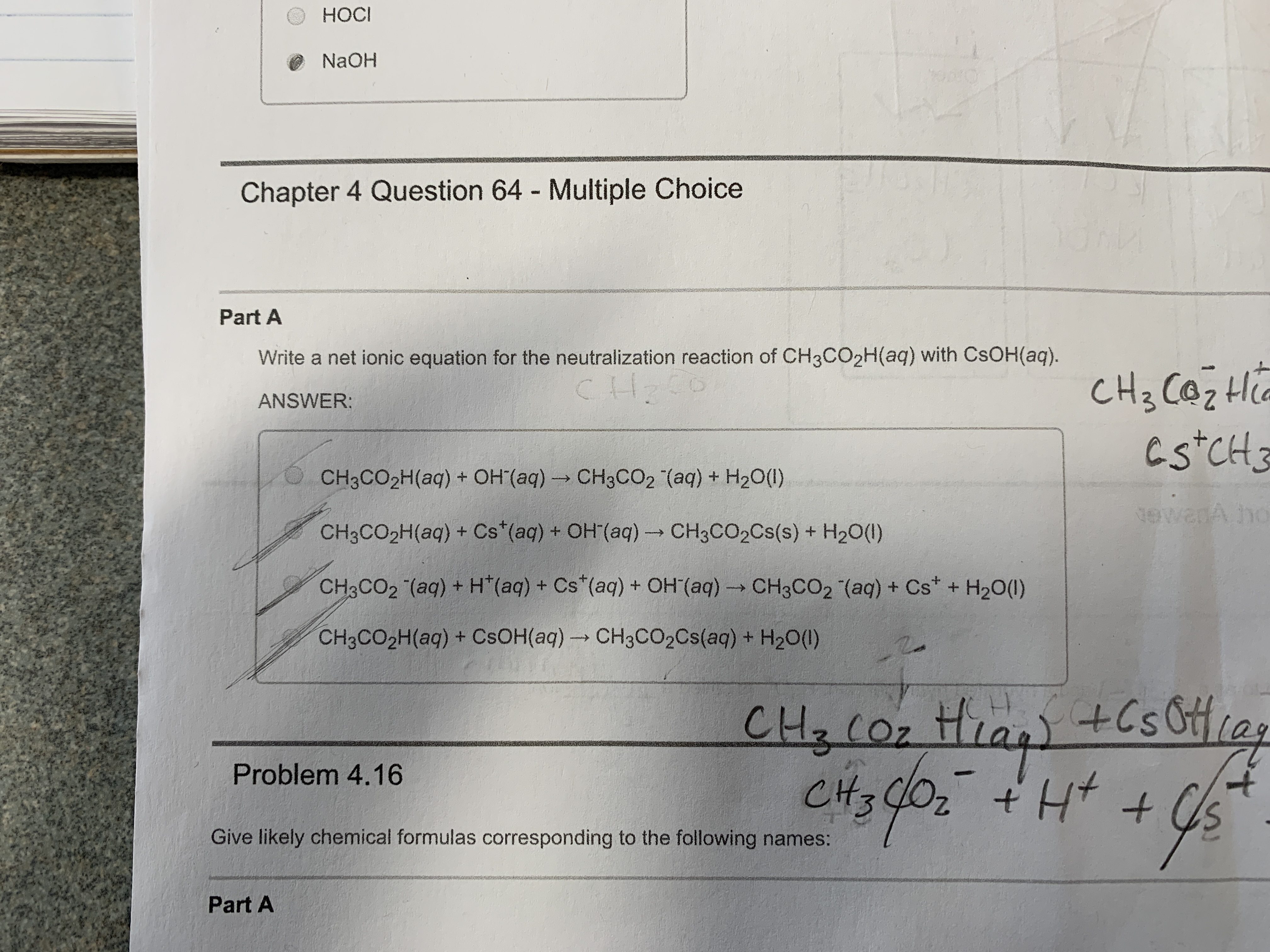 HOCI НОСI NAOH Chapter 4 Question 64 - Multiple Choice Part A Write a net ionic equation for the neutralization reaction of CH3CO2H(aq) with CSOH(aq) CL CH3 CazH Cs CH ANSWER: CH3CO2H(aq) + OH (aq) CH3CO2 (aq) + H20() mache tewanA ho CH3CO2H(aq) + Cs (aq) + OH(aq)- CH3CO2CS(s) + H20(1) CH3CO2 (aq) + H (aq) + Cs (aq) + OH (aq) CH3CO2 (aq) + Cs+ H20() CH3CO2H(aq) + CSOH(aq) CH3CCO2CS(aq) + H20() +CsOias CH Coz t CH3 Problem 4.16 Give likely chemical formulas corresponding to the following names: AHp Part A