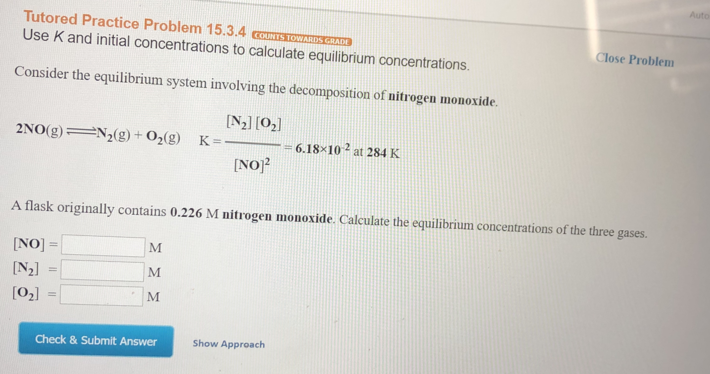 Auto Tutored Practice Problem 15.3.4 cOUNTS TOWARDS GRADE Close Problem Use K and initial concentrations to calculate equilibrium concentrations. Consider the equilibrium system involving the decomposition of nitrogen monoxide. N2] [02 N2(g) + 02(g) 2NO(g) K = 6.18x10 at 284 K [NO2 A flask originally contains 0.226 M nitrogen monoxide. Calculate the equilibrium concentrations of the three gases. M NO]= [N2] M [02] Show Approach Check & Submit Answer