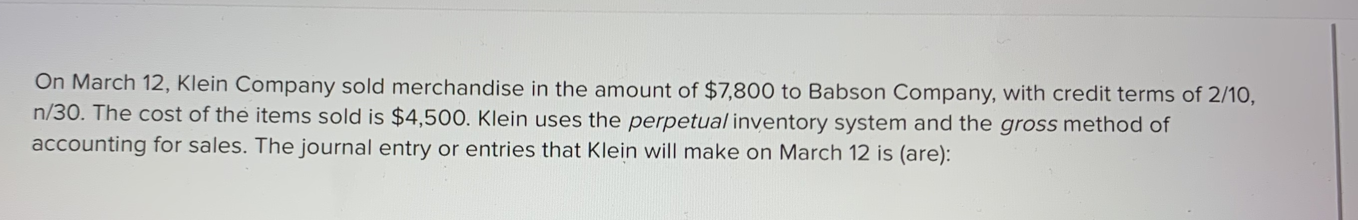 On March 12, Klein Company sold merchandise in the amount of $7,800 to Babson Company, with credit terms of 2/10, n/30. The cost of the items sold is $4,500. Klein uses the perpetual inventory system and the gross method of accounting for sales. The journal entry or entries that Klein will make on March 12 is (are):