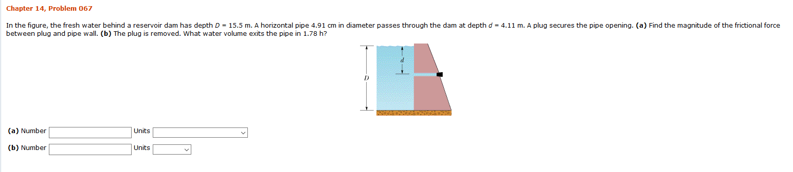 Chapter 14, Problem 067 In the fiqure, the fresh water behind a reservoir dam has depth D 15.5 m. A horizontal pipe 4.91 cm in diameter passes through the dam at depth d = 4.11 m. A plug secures the pipe opening. (a) Find the magnitude of the frictional force between plug and pipe wall. (b) The plug is removed. What water volume exits the pipe in 1.78 h? Units (a) Number Units (b) Number