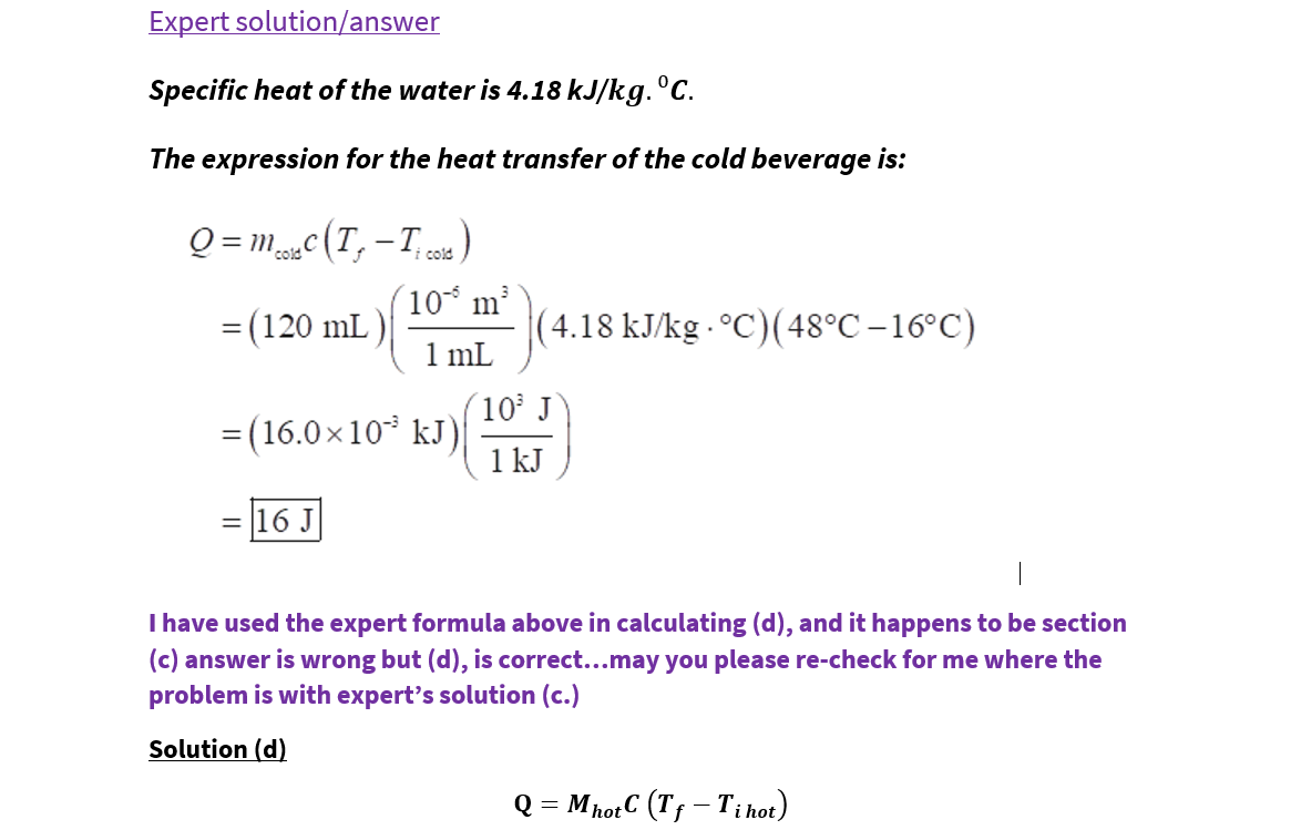 Expert solution/answer Specific heat of the water is 4.18 kJ/kg. °C. The expression for the heat transfer of the cold beverage is: Q = mc(T, -T) cold i cold 10 m (4.18 kJ/kg - °C)(48°C –16°C) 1 mL = (120 mL ) (10 J = (16.0×10* kJ) 1 kJ = 16 J I have used the expert formula above in calculating (d), and it happens to be section (c) answer is wrong but (d), is correct...may you please re-check for me where the problem is with expert's solution (c.) Solution (d) Q = MhotC (Tf – T;i hot)