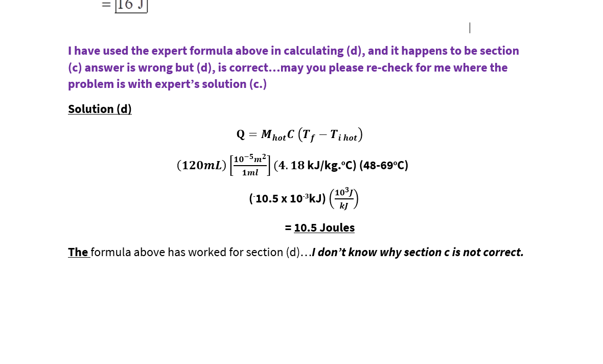16 J I have used the expert formula above in calculating (d), and it happens to be section (c) answer is wrong but (d), is correct...may you please re-check for me where the problem is with expert's solution (c.) Solution (d) Q = MhotC (Tf – Ti hot) [10-5m²- (120mL) (4. 18 kJ/kg.°C) (48-69°C) 1ml (103 ('10.5 x 10*kJ) () kJ = 10.5 Joules The formula above has worked for section (d)...I don't know why section c is not correct.