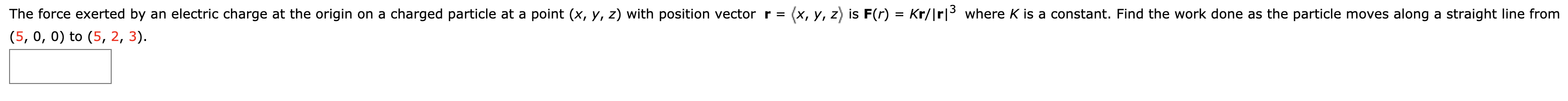(x, y, z is F(r) = Kr/|rl3where K is a constant. Find the work done as the particle moves along a straight line from The force exerted by an electric charge at the origin on a charged particle at a point (x, y, z) with position vector r = (5, 0, 0) to (5, 2, 3)