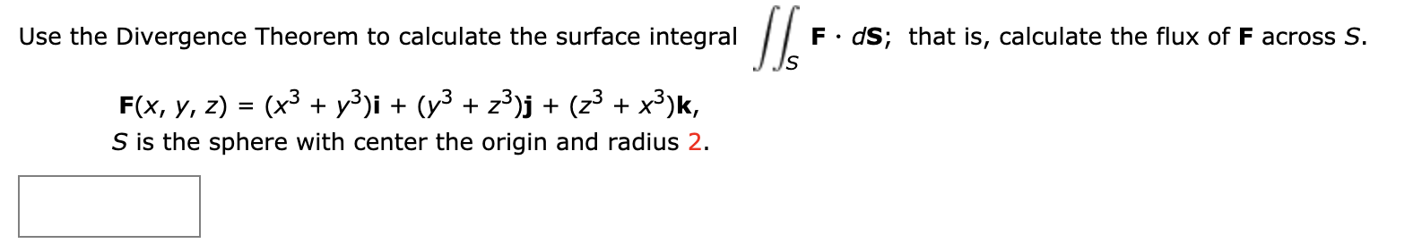 F dS; that is, calculate the flux of F across S. Use the Divergence Theorem to calculate the surface integral (x3 y3)i (y3 z3)j + (z3 + x3)k, F(x, у, 2) = S is the sphere with center the origin and radius 2.
