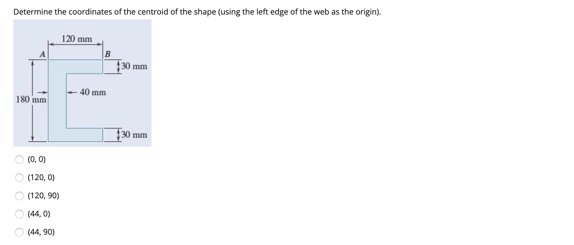 Determine the coordinates of the centroid of the shape (using the left edge of the web as the origin) 120 mm В $30 mm 40 mm 180 mm 30 mm (0, 0) (120, 0) (120, 90) (44, 0) (44, 90)