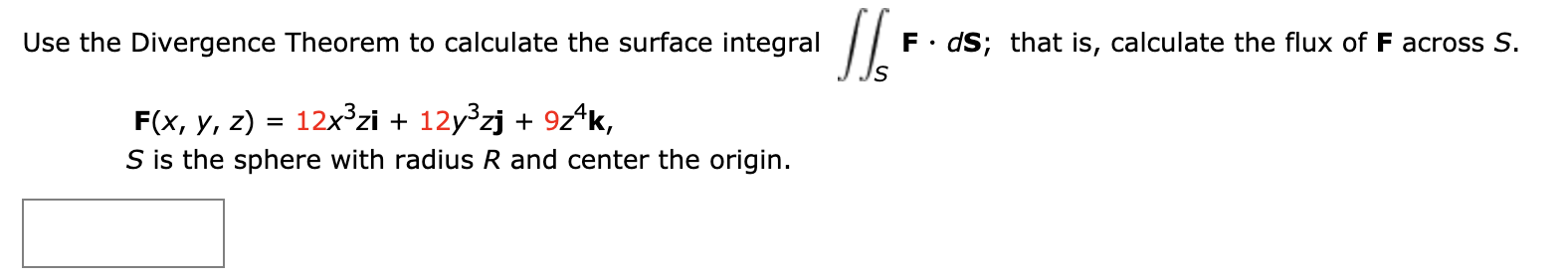 П. F• dS; that is, calculate the flux of F across S. Use the Divergence Theorem to calculate the surface integral 12x3zi + 12y zj + 9z^k, F(x, y, z) S is the sphere with radius R and center the origin.