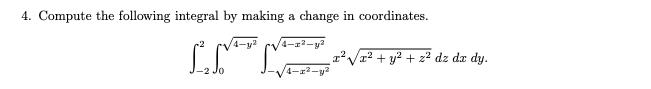 4. Compute the following integral by making a change in coordinates y 4-r2-y2 2y22 dz dx dy. 4-2-y2 Jo