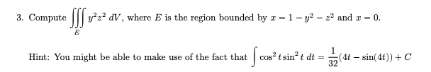 3. Compute y dV, where E is the region bounded by z = 1 -y2 - z2 and r ( E 1 Cos2 tsin2 t dt (4t - sin(4t))C 32 Hint: You might be able to make use of the fact that